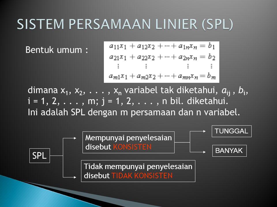 Bentuk umum : dimana x 1, x 2,..., x n variabel tak diketahui, a ij, b i, i = 1, 2,..., m; j = 1, 2,..., n bil. diketahui. Ini adalah SPL dengan m per