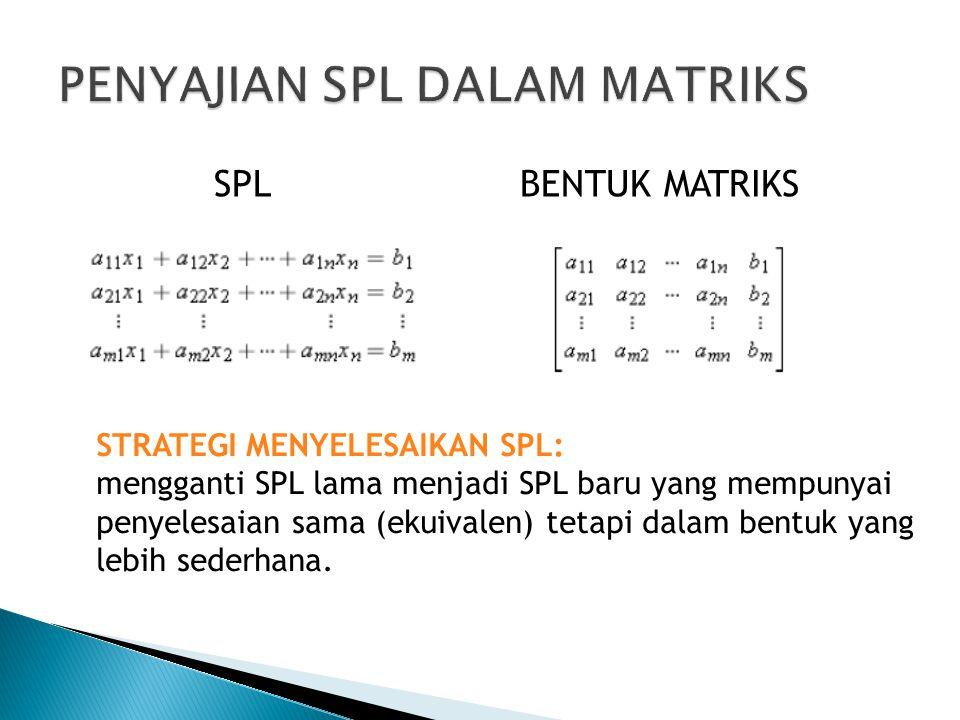 SPL BENTUK MATRIKS STRATEGI MENYELESAIKAN SPL: mengganti SPL lama menjadi SPL baru yang mempunyai penyelesaian sama (ekuivalen) tetapi dalam bentuk ya