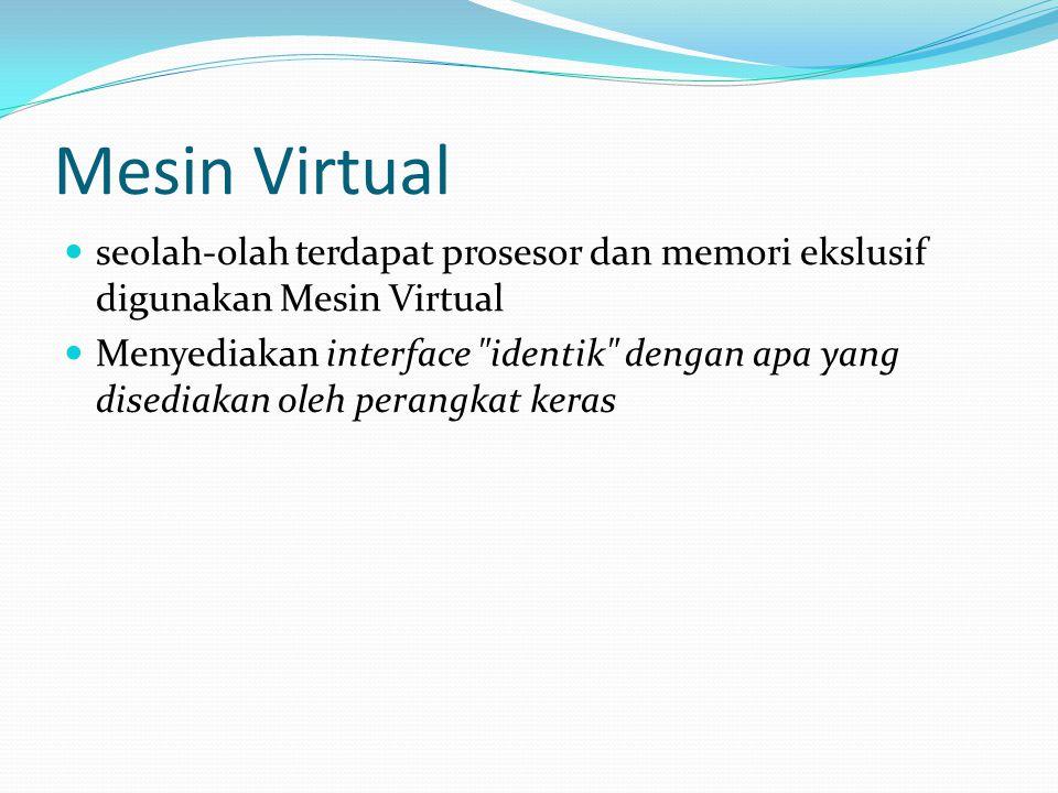 Mesin Virtual seolah-olah terdapat prosesor dan memori ekslusif digunakan Mesin Virtual Menyediakan interface