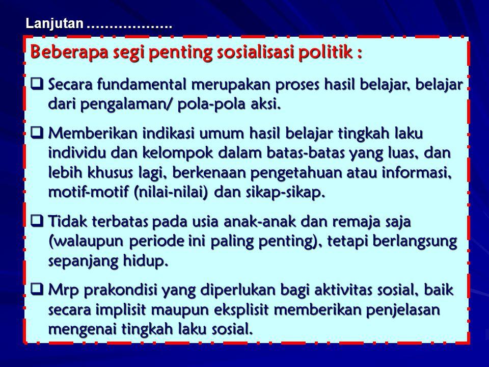 Beberapa segi penting sosialisasi politik :  Secara fundamental merupakan proses hasil belajar, belajar dari pengalaman/ pola-pola aksi.