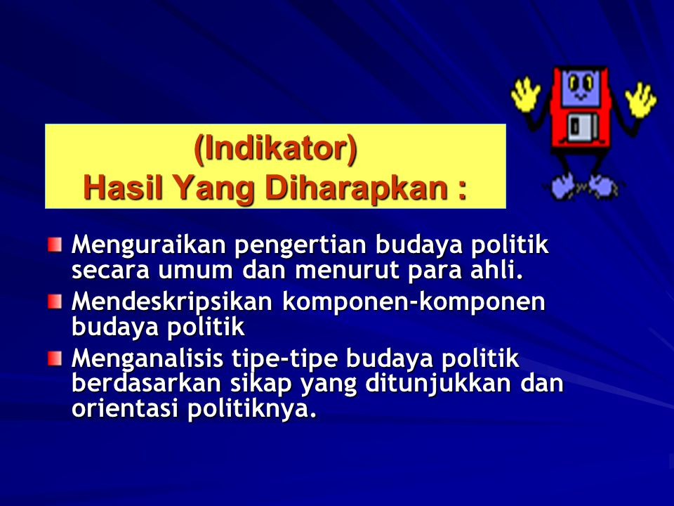 (Indikator) Hasil Yang Diharapkan : Menguraikan pengertian budaya politik secara umum dan menurut para ahli.