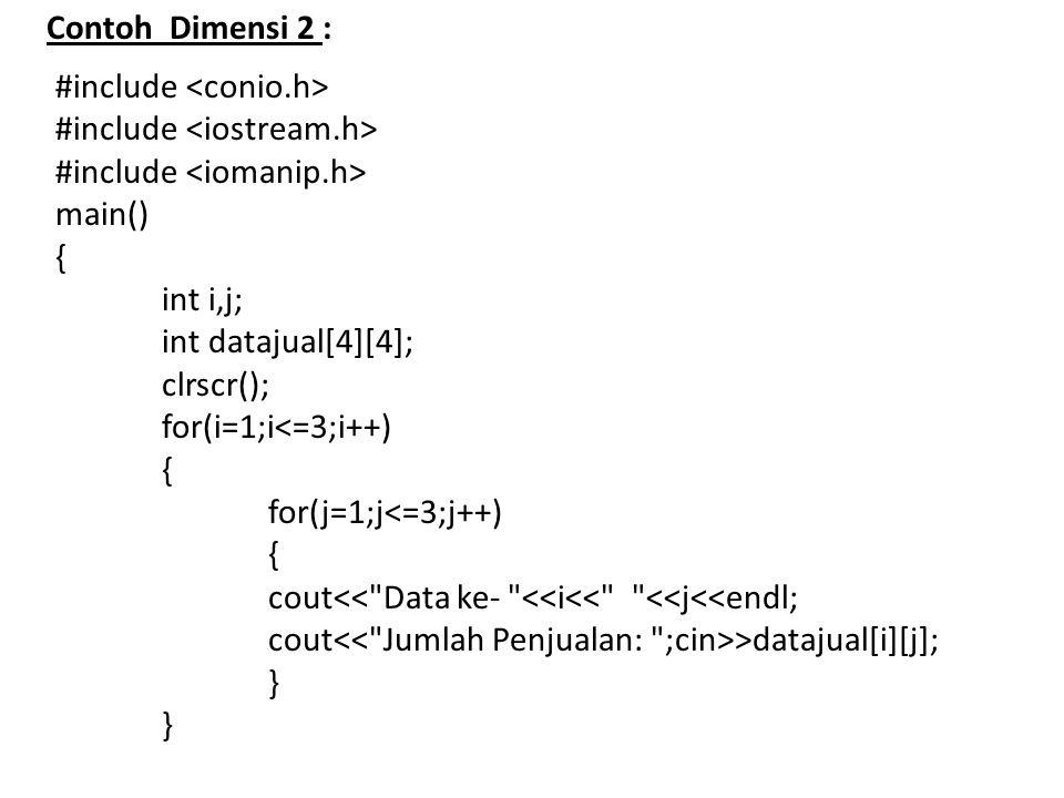 Contoh Dimensi 2 : #include main() { int i,j; int datajual[4][4]; clrscr(); for(i=1;i<=3;i++) { for(j=1;j<=3;j++) { cout<< Data ke- <<i<< <<j<<endl; cout >datajual[i][j]; }