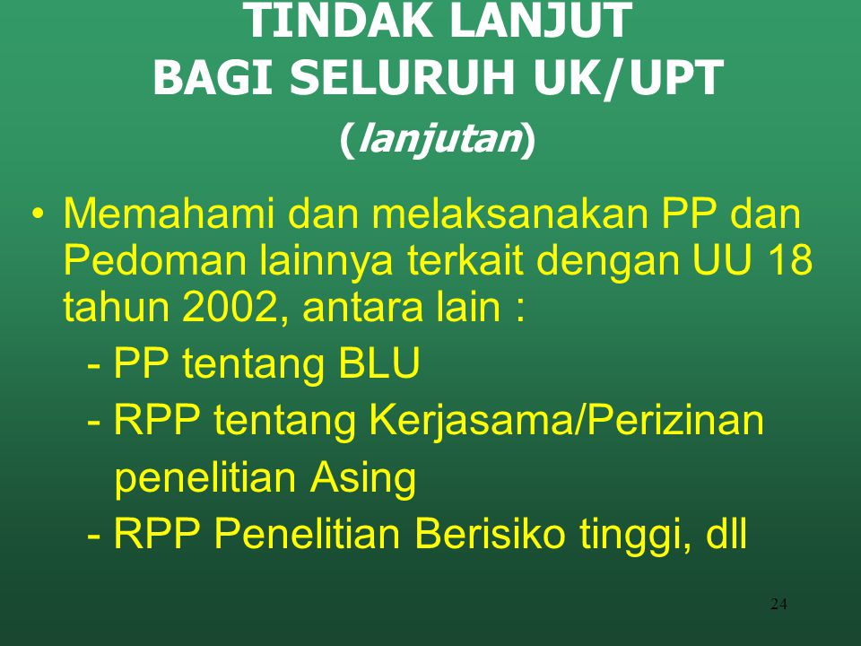 24 TINDAK LANJUT BAGI SELURUH UK/UPT (lanjutan) Memahami dan melaksanakan PP dan Pedoman lainnya terkait dengan UU 18 tahun 2002, antara lain : - PP t