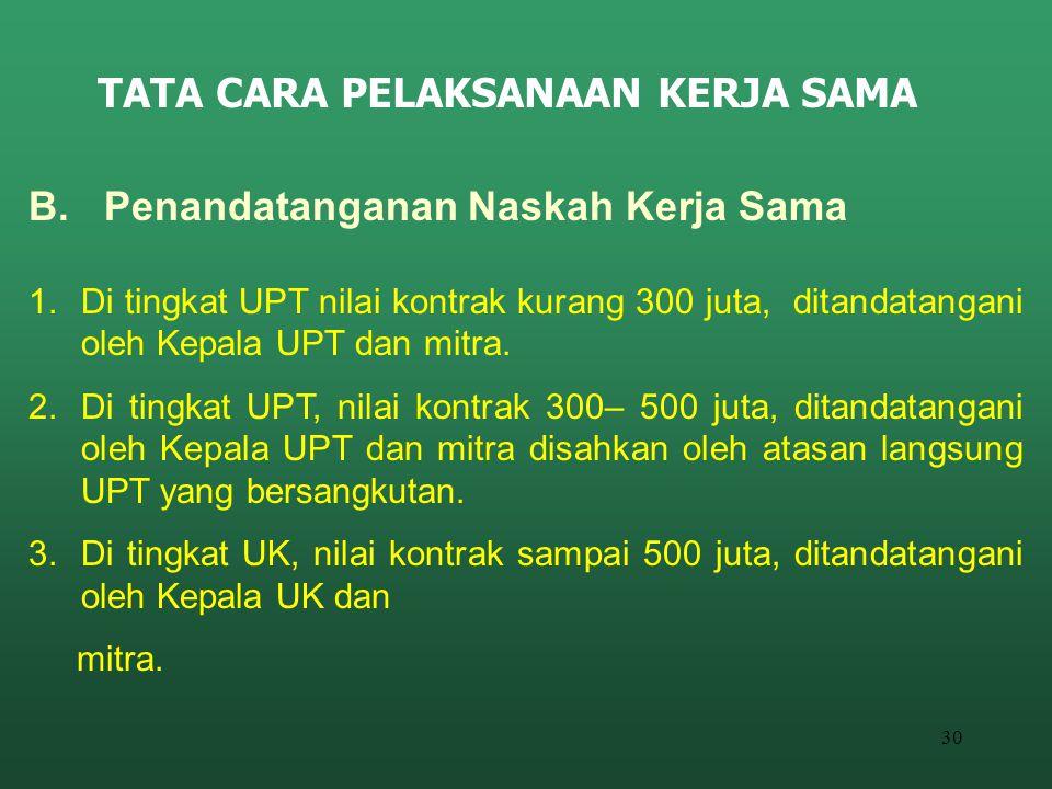 30 TATA CARA PELAKSANAAN KERJA SAMA B. Penandatanganan Naskah Kerja Sama 1.Di tingkat UPT nilai kontrak kurang 300 juta, ditandatangani oleh Kepala UP