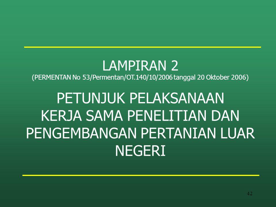 42 LAMPIRAN 2 (PERMENTAN No 53/Permentan/OT.140/10/2006 tanggal 20 Oktober 2006) PETUNJUK PELAKSANAAN KERJA SAMA PENELITIAN DAN PENGEMBANGAN PERTANIAN