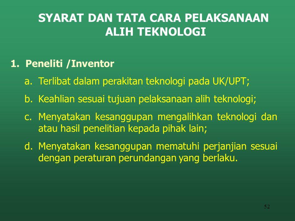 52 SYARAT DAN TATA CARA PELAKSANAAN ALIH TEKNOLOGI 1. Peneliti /Inventor a.Terlibat dalam perakitan teknologi pada UK/UPT; b.Keahlian sesuai tujuan pe