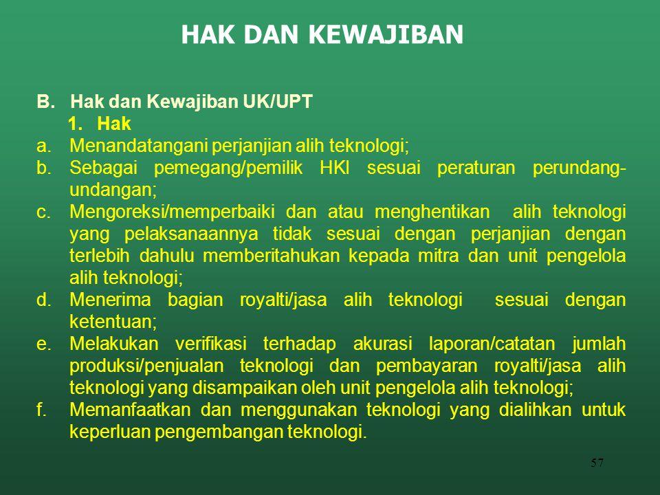 57 HAK DAN KEWAJIBAN B. Hak dan Kewajiban UK/UPT 1. Hak a.Menandatangani perjanjian alih teknologi; b.Sebagai pemegang/pemilik HKI sesuai peraturan pe
