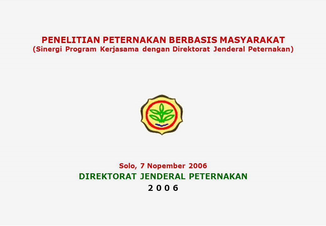 PENELITIAN PETERNAKAN BERBASIS MASYARAKAT (Sinergi Program Kerjasama dengan Direktorat Jenderal Peternakan) Solo, 7 Nopember 2006 DIREKTORAT JENDERAL PETERNAKAN 2 0 0 6