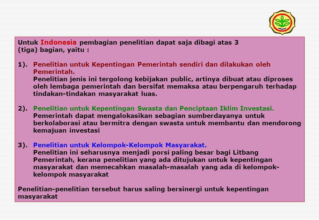 Untuk Indonesia pembagian penelitian dapat saja dibagi atas 3 (tiga) bagian, yaitu : 1).Penelitian untuk Kepentingan Pemerintah sendiri dan dilakukan oleh Pemerintah.