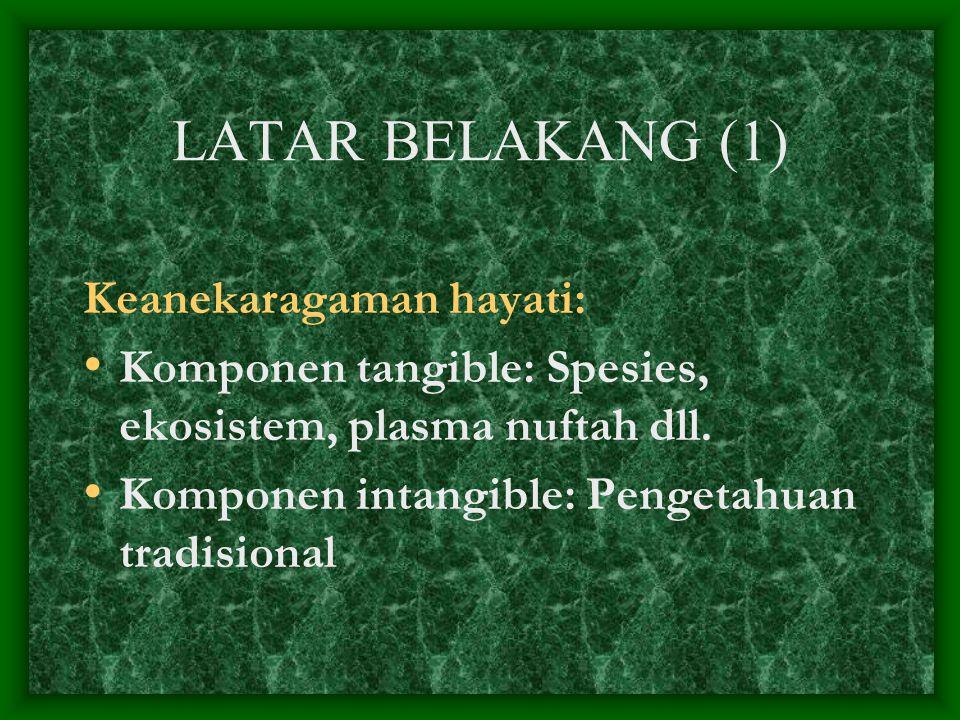 LATAR BELAKANG (1) Keanekaragaman hayati: Komponen tangible: Spesies, ekosistem, plasma nuftah dll. Komponen intangible: Pengetahuan tradisional