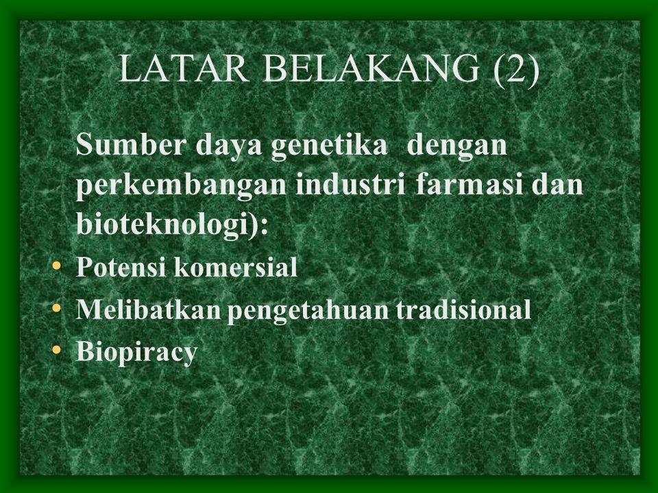 LATAR BELAKANG (2) Sumber daya genetika dengan perkembangan industri farmasi dan bioteknologi): Potensi komersial Melibatkan pengetahuan tradisional B