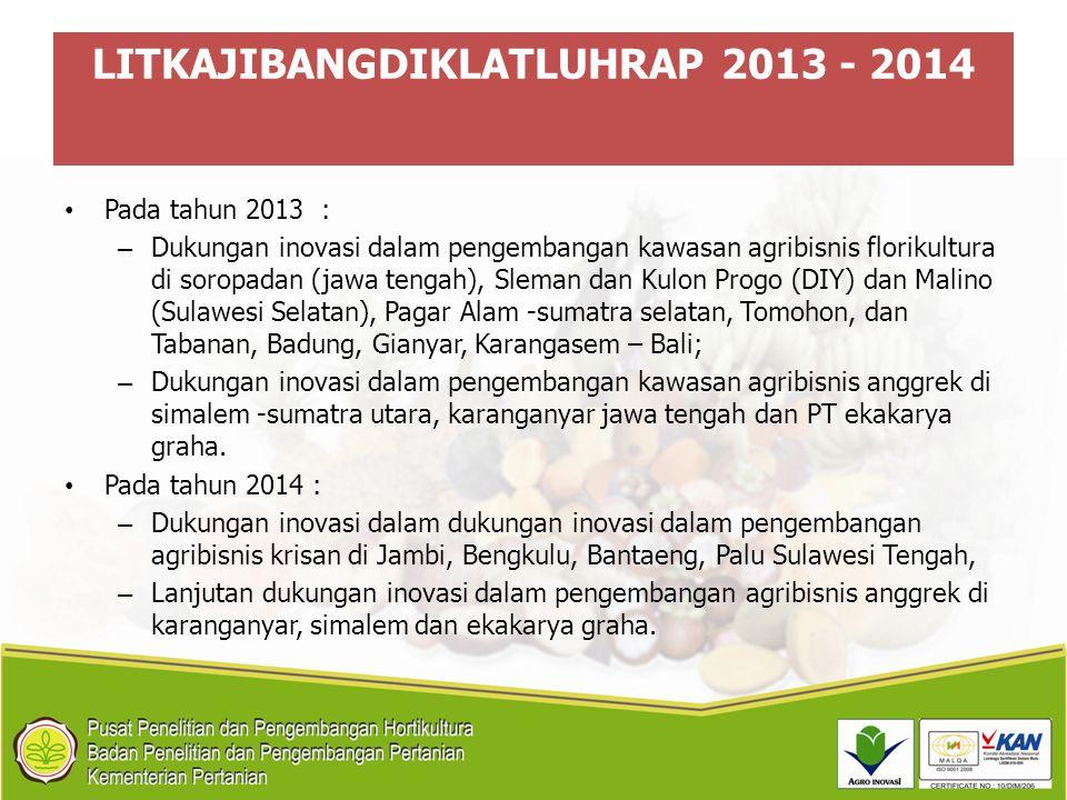LITKAJIBANGDIKLATLUHRAP 2013 - 2014 Pada tahun 2013 : – Dukungan inovasi dalam pengembangan kawasan agribisnis florikultura di soropadan (jawa tengah)