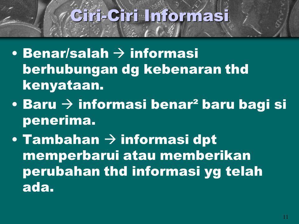11 Ciri-Ciri Informasi Benar/salah  informasi berhubungan dg kebenaran thd kenyataan. Baru  informasi benar² baru bagi si penerima. Tambahan  infor