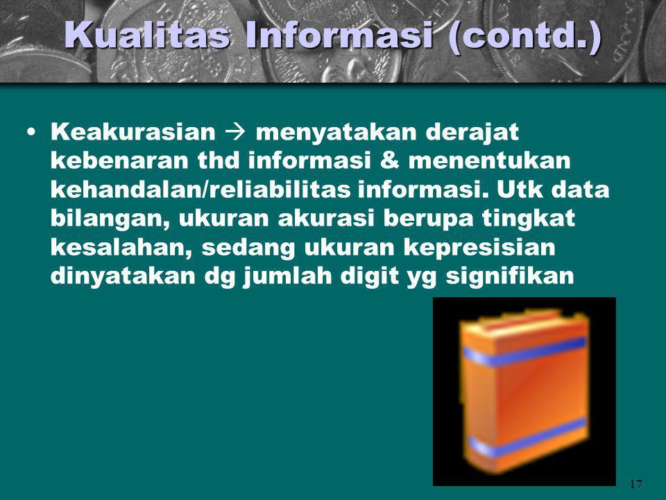 17 Kualitas Informasi (contd.) Keakurasian  menyatakan derajat kebenaran thd informasi & menentukan kehandalan/reliabilitas informasi. Utk data bilan