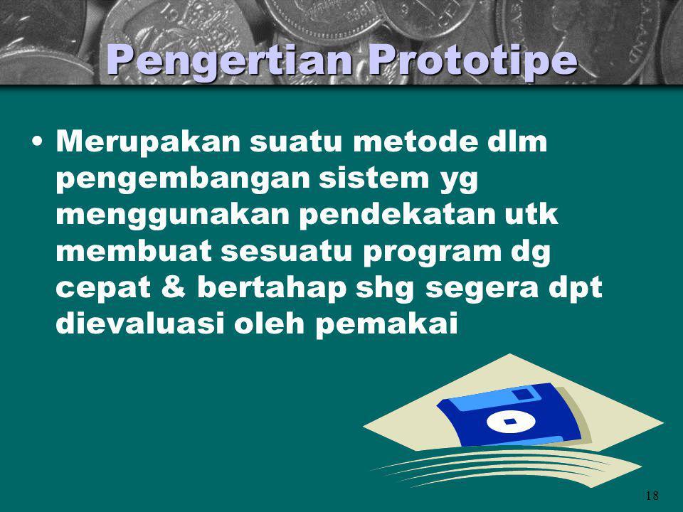 18 Pengertian Prototipe Merupakan suatu metode dlm pengembangan sistem yg menggunakan pendekatan utk membuat sesuatu program dg cepat & bertahap shg s