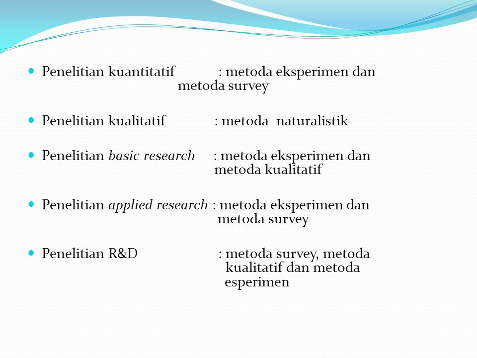 Penelitian kuantitatif : metoda eksperimen dan metoda survey Penelitian kualitatif : metoda naturalistik Penelitian basic research : metoda eksperimen dan metoda kualitatif Penelitian applied research : metoda eksperimen dan metoda survey Penelitian R&D: metoda survey, metoda kualitatif dan metoda esperimen
