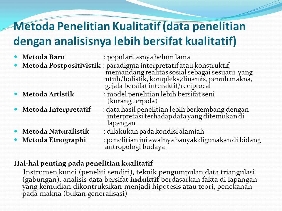 Metoda Penelitian Kualitatif (data penelitian dengan analisisnya lebih bersifat kualitatif) Metoda Baru : popularitasnya belum lama Metoda Postpositivistik : paradigma interpretatif atau konstruktif, memandang realitas sosial sebagai sesuatu yang utuh/holistik, kompleks,dinamis, penuh makna, gejala bersifat interaktif/reciprocal Metoda Artistik : model penelitian lebih bersifat seni (kurang terpola) Metoda Interpretatif : data hasil penelitian lebih berkembang dengan interpretasi terhadap data yang ditemukan di lapangan Metoda Naturalistik : dilakukan pada kondisi alamiah Metoda Etnographi : penelitian ini awalnya banyak digunakan di bidang antropologi budaya Hal-hal penting pada penelitian kualitatif Instrumen kunci (peneliti sendiri), teknik pengumpulan data triangulasi (gabungan), analisis data bersifat induktif berdasarkan fakta di lapangan yang kemudian dikontruksikan menjadi hipotesis atau teori, penekanan pada makna (bukan generalisasi)