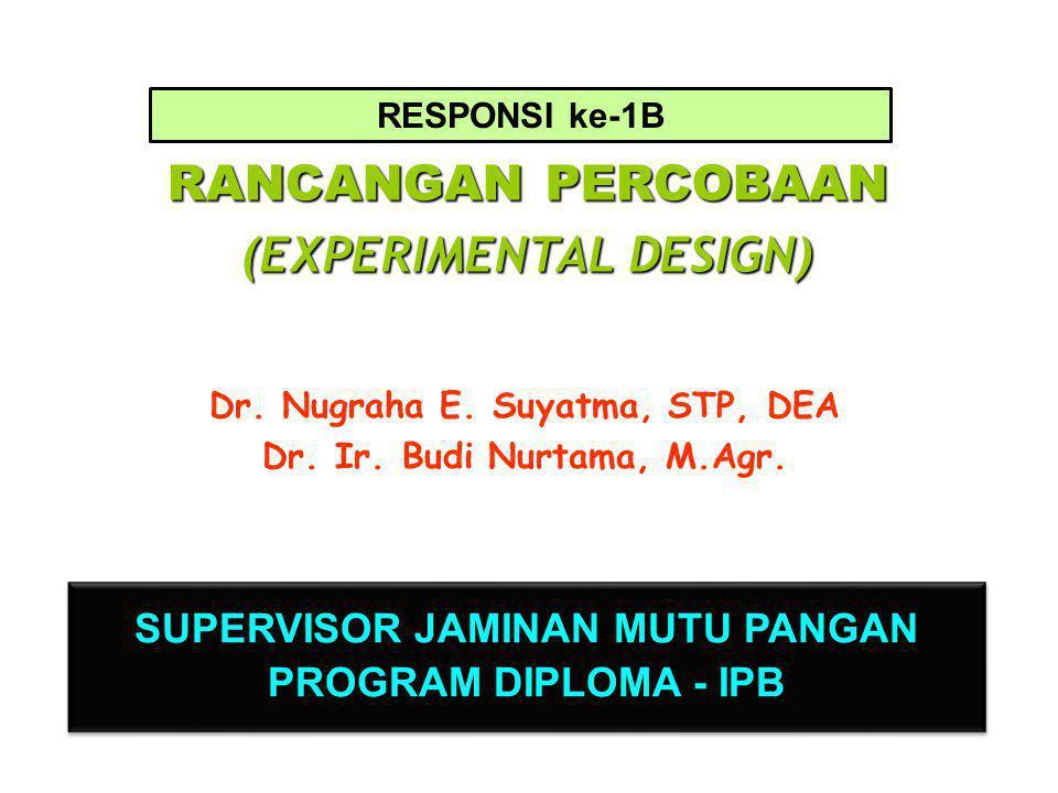 RANCANGAN PERCOBAAN (EXPERIMENTAL DESIGN) Dr. Nugraha E. Suyatma, STP, DEA Dr. Ir. Budi Nurtama, M.Agr. SUPERVISOR JAMINAN MUTU PANGAN PROGRAM DIPLOMA