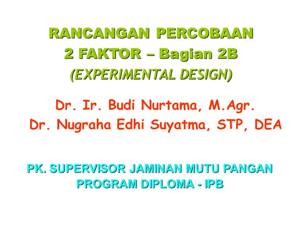 RANCANGAN PERCOBAAN 2 FAKTOR – Bagian 2B (EXPERIMENTAL DESIGN) Dr. Ir. Budi Nurtama, M.Agr. Dr. Nugraha Edhi Suyatma, STP, DEA PK. SUPERVISOR JAMINAN