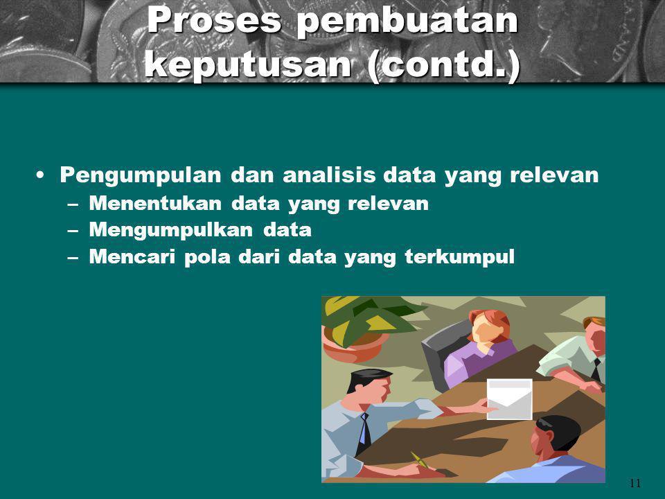 11 Proses pembuatan keputusan (contd.) Pengumpulan dan analisis data yang relevan –Menentukan data yang relevan –Mengumpulkan data –Mencari pola dari data yang terkumpul