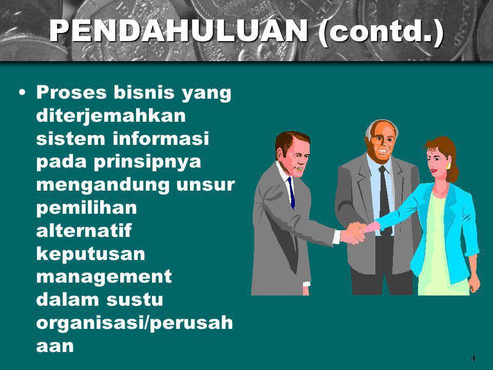 4 PENDAHULUAN (contd.) Proses bisnis yang diterjemahkan sistem informasi pada prinsipnya mengandung unsur pemilihan alternatif keputusan management dalam sustu organisasi/perusah aan