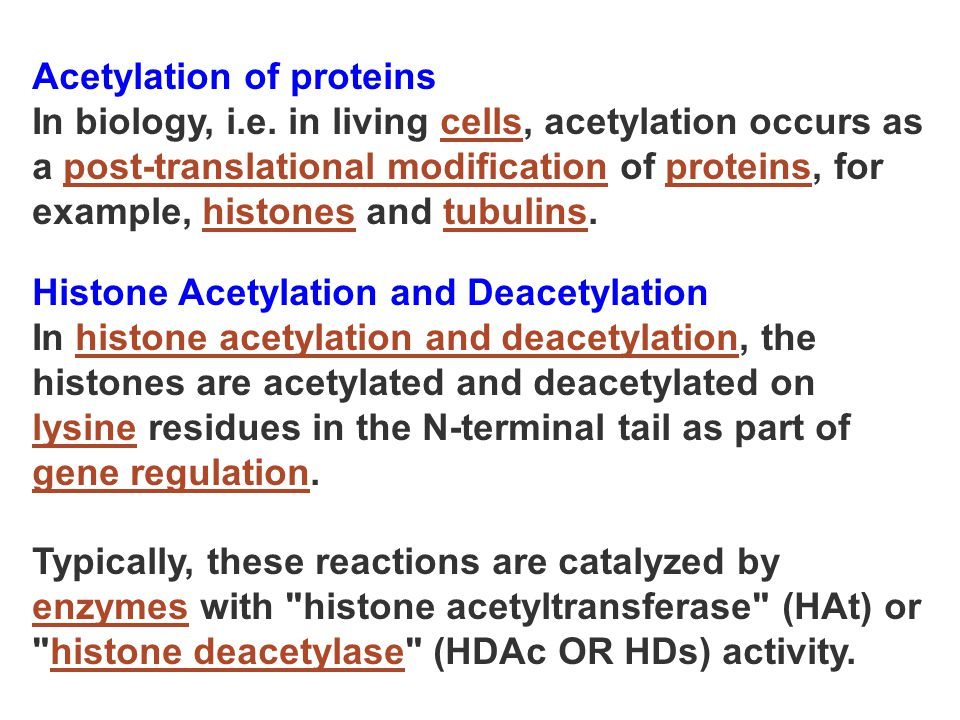 Acetylation of proteins In biology, i.e. in living cells, acetylation occurs as a post-translational modification of proteins, for example, histones a