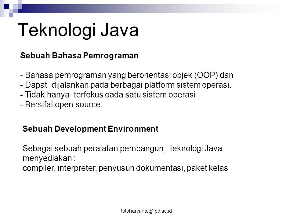 totoharyanto@ipb.ac.id Sebuah Aplikasi Teknologi Java secara umum adalah aplikasi serbaguna yang dapat dijalankan pada seluruh mesin yang memiliki Java Runtime Environment (JRE).