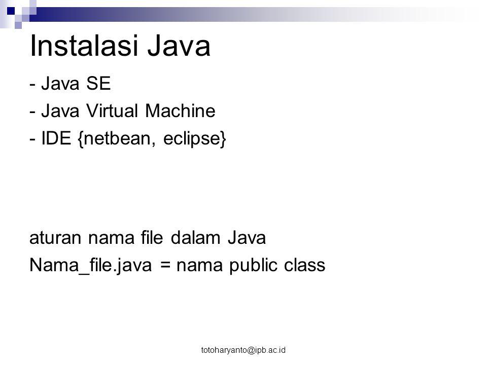 totoharyanto@ipb.ac.id Struktur Program Bahasa Java File program java memiliki ekstensi.java Library dalam java sebagai suatu class dipanggil dengan perintah import Komentar dalam java dituliskan dengan dua cara: // komentar atau /* komentar */ fungsi utama Case sensitive