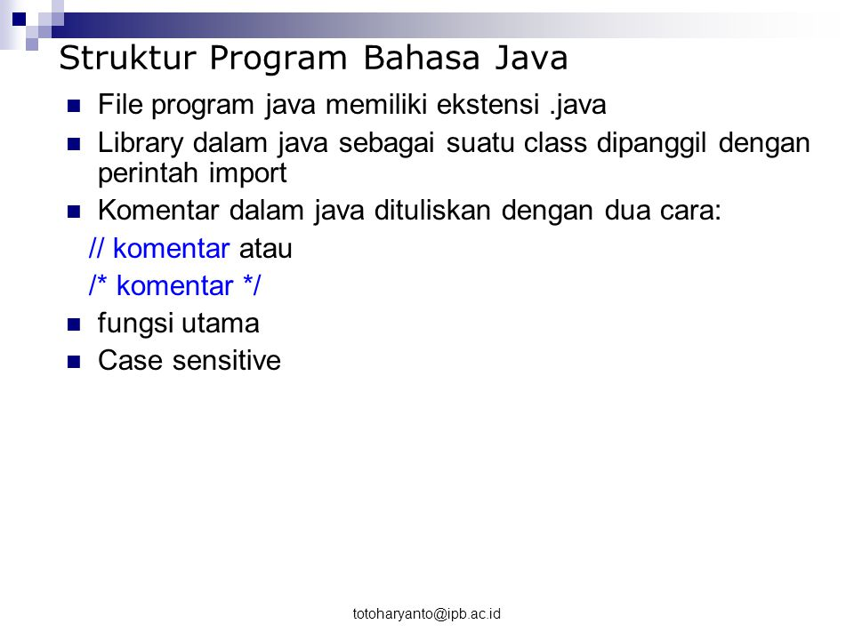 totoharyanto@ipb.ac.id Example of prorgam /** * My first java program */ public class Hello { public static void main(String[] args) { System.out.print( Hello World \n ); System.out.print( Hello World Juga ); }