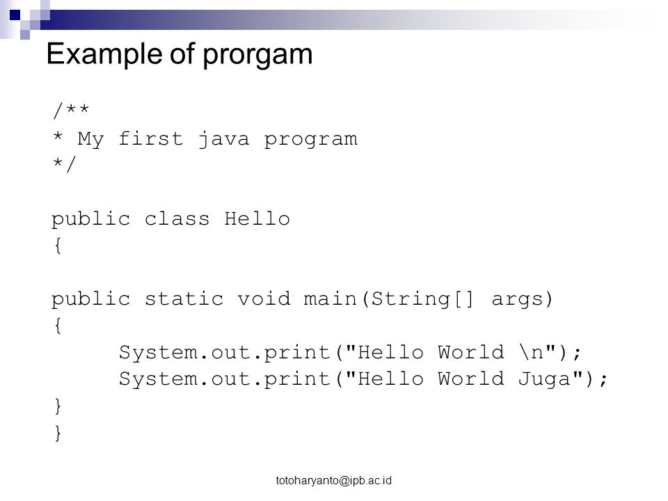 totoharyanto@ipb.ac.id Example of prorgam /** * My first java program */ public class Hello { public static void main(String[] args) { System.out.prin