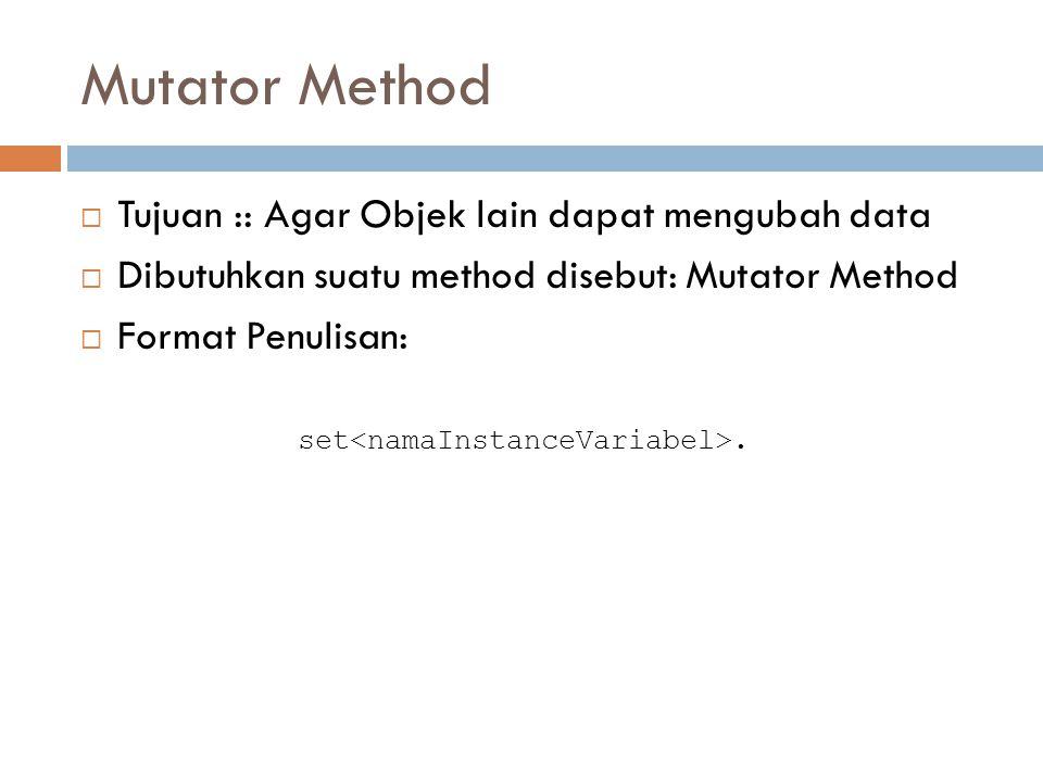 Mutator Method  Tujuan :: Agar Objek lain dapat mengubah data  Dibutuhkan suatu method disebut: Mutator Method  Format Penulisan: set.