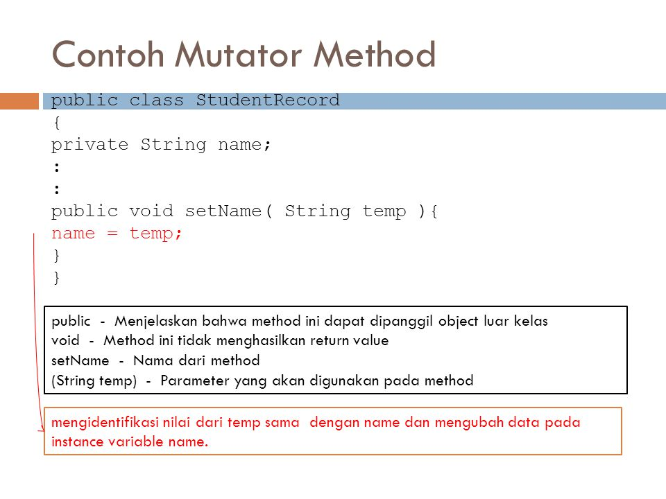 Contoh Mutator Method public class StudentRecord { private String name; : public void setName( String temp ){ name = temp; } public - Menjelaskan bahw
