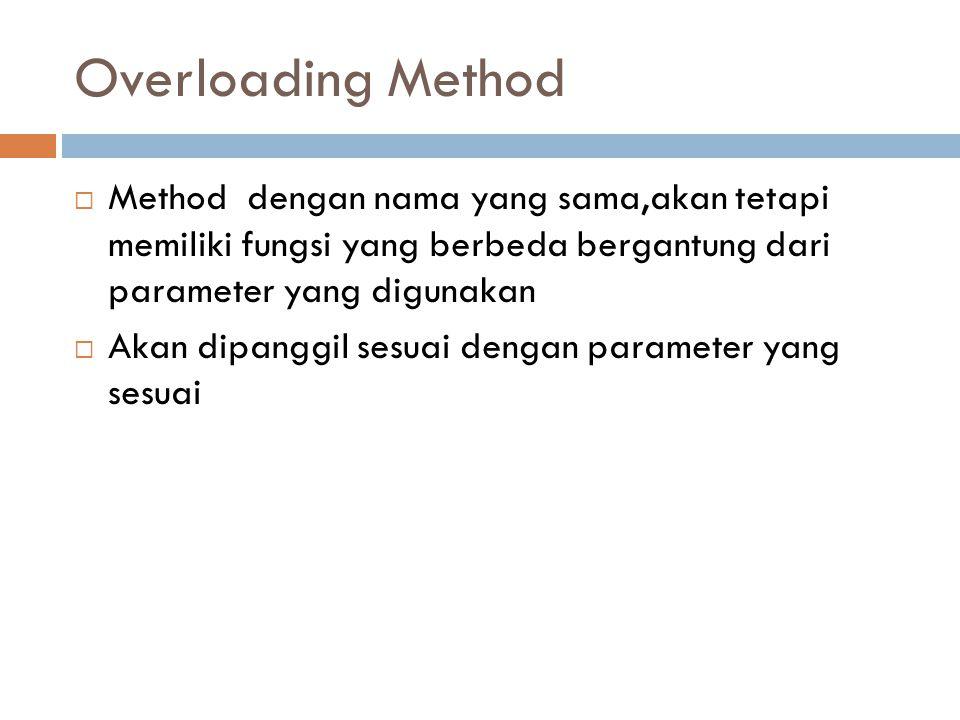Overloading Method  Method dengan nama yang sama,akan tetapi memiliki fungsi yang berbeda bergantung dari parameter yang digunakan  Akan dipanggil sesuai dengan parameter yang sesuai