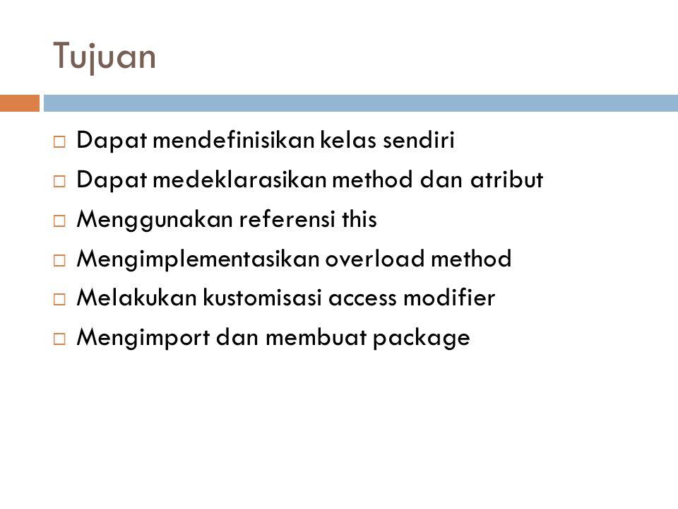 Tujuan  Dapat mendefinisikan kelas sendiri  Dapat medeklarasikan method dan atribut  Menggunakan referensi this  Mengimplementasikan overload method  Melakukan kustomisasi access modifier  Mengimport dan membuat package