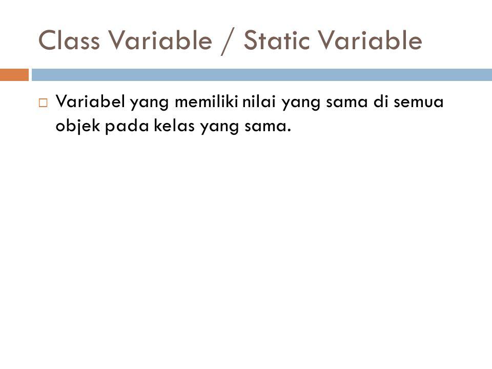 Class Variable / Static Variable  Variabel yang memiliki nilai yang sama di semua objek pada kelas yang sama.