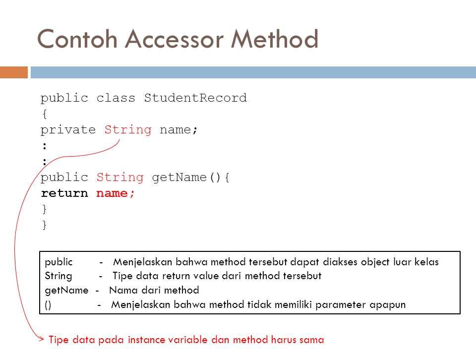 Contoh Accessor Method public class StudentRecord { private String name; : public double getAverage(){ double result = 0; result = ( mathGrade+englishGrade+scienceGrade )/3; return result; }