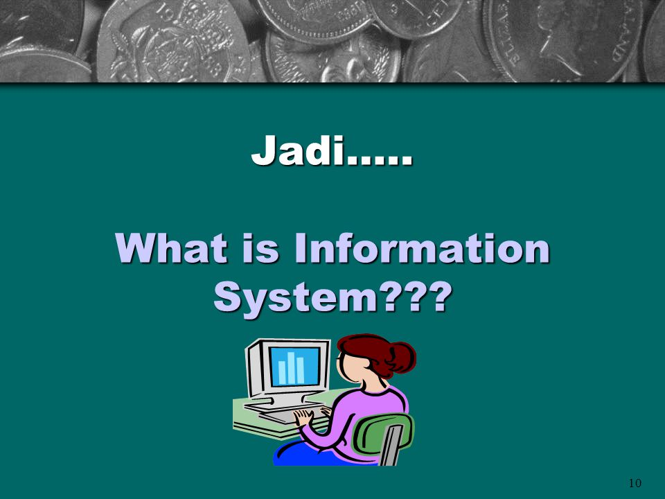 10 Jadi….. What is Information System???