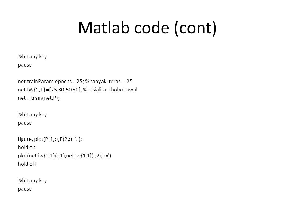 Matlab code (cont) %hit any key pause net.trainParam.epochs = 25; %banyak iterasi = 25 net.IW{1,1} =[25 30;50 50]; %inisialisasi bobot awal net = trai