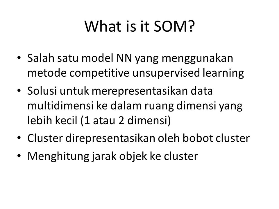 What is it SOM? Salah satu model NN yang menggunakan metode competitive unsupervised learning Solusi untuk merepresentasikan data multidimensi ke dala