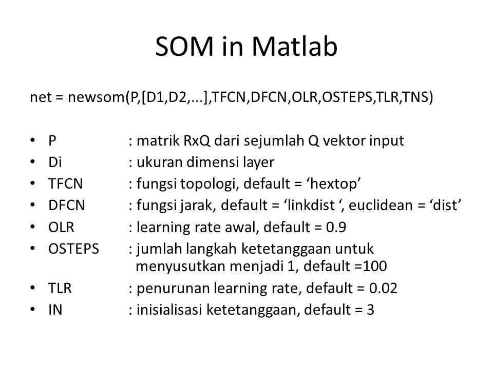SOM in Matlab net = newsom(P,[D1,D2,...],TFCN,DFCN,OLR,OSTEPS,TLR,TNS) P: matrik RxQ dari sejumlah Q vektor input Di: ukuran dimensi layer TFCN: fungs