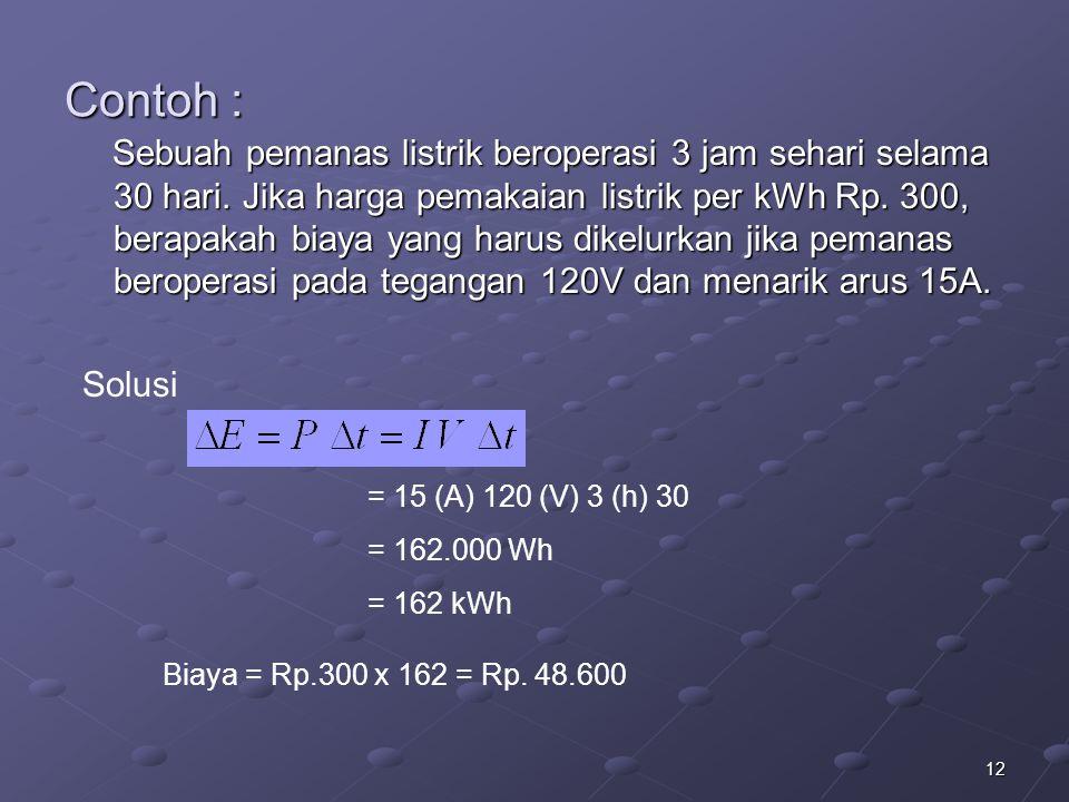 12 Contoh : Sebuah pemanas listrik beroperasi 3 jam sehari selama 30 hari. Jika harga pemakaian listrik per kWh Rp. 300, berapakah biaya yang harus di