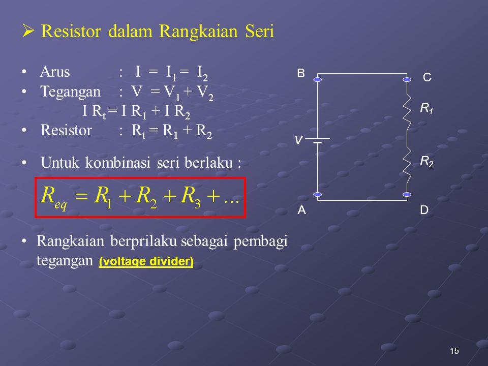 15  Resistor dalam Rangkaian Seri Arus : I = I 1 = I 2 Tegangan : V = V 1 + V 2 I R t = I R 1 + I R 2 Resistor: R t = R 1 + R 2 Untuk kombinasi seri