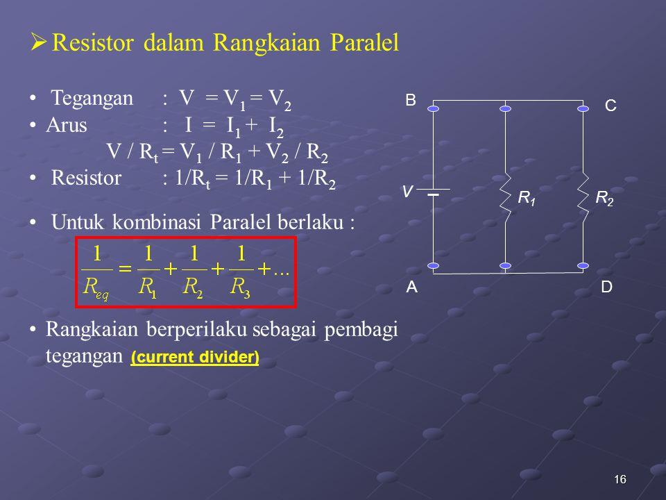 16  Resistor dalam Rangkaian Paralel Tegangan : V = V 1 = V 2 Arus : I = I 1 + I 2 V / R t = V 1 / R 1 + V 2 / R 2 Resistor : 1/R t = 1/R 1 + 1/R 2 U