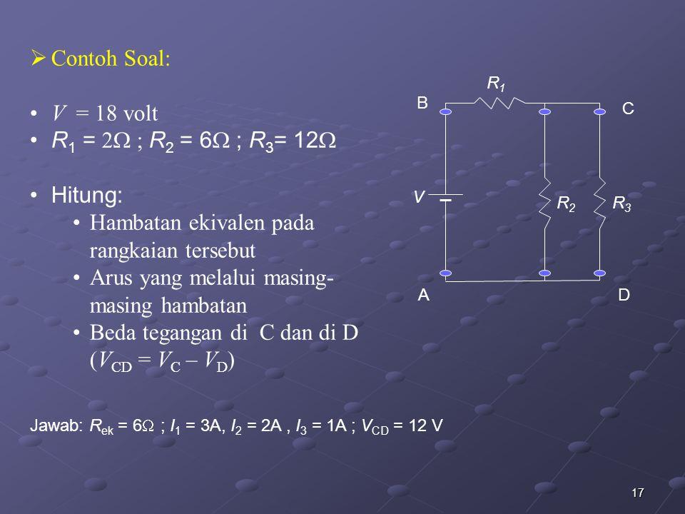 17  Contoh Soal: V = 18 volt R 1 = 2  ; R 2 = 6  ; R 3 = 12  Hitung: Hambatan ekivalen pada rangkaian tersebut Arus yang melalui masing- masing ha