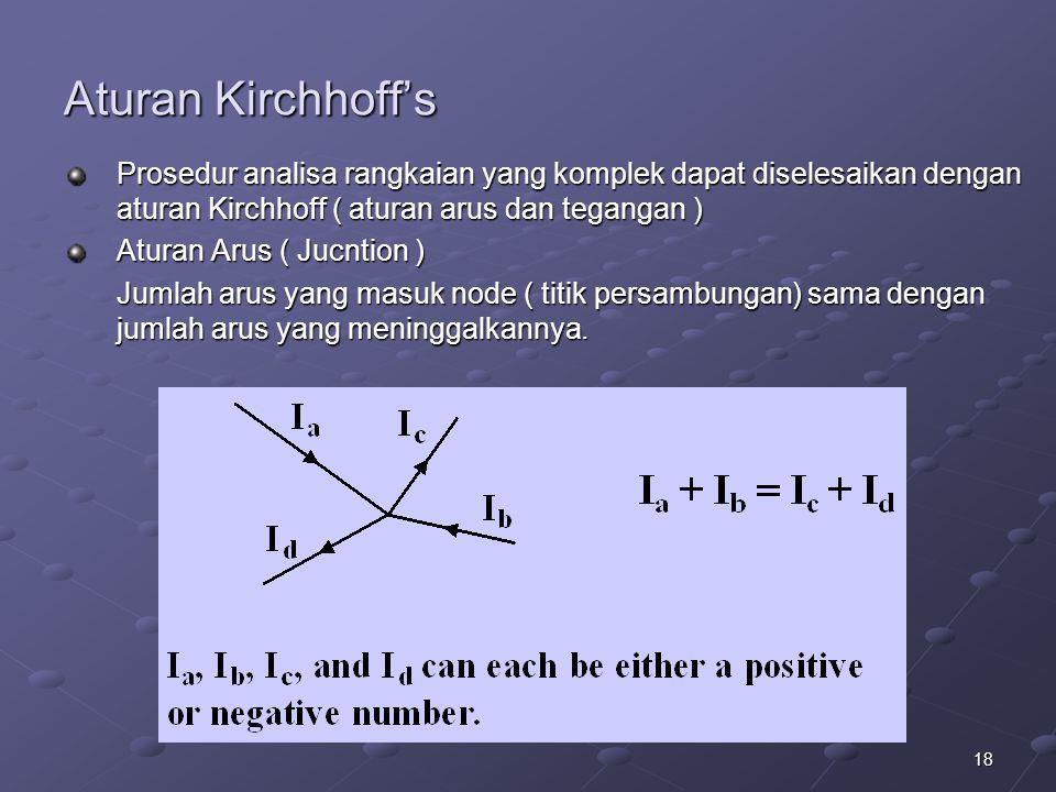 18 Aturan Kirchhoff's Prosedur analisa rangkaian yang komplek dapat diselesaikan dengan aturan Kirchhoff ( aturan arus dan tegangan ) Aturan Arus ( Ju