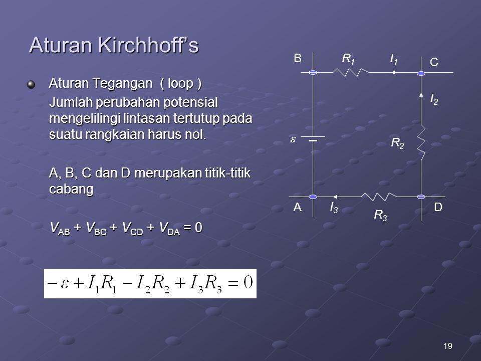 19 Aturan Kirchhoff's Aturan Tegangan ( loop ) Jumlah perubahan potensial mengelilingi lintasan tertutup pada suatu rangkaian harus nol. A, B, C dan D