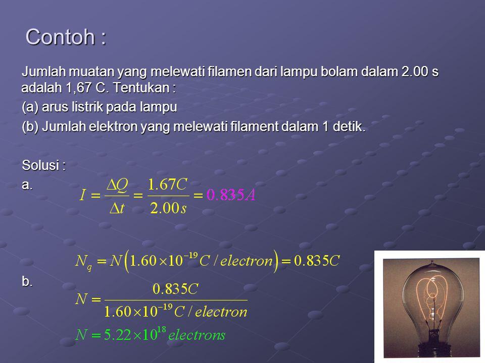 4 Contoh : Jumlah muatan yang melewati filamen dari lampu bolam dalam 2.00 s adalah 1,67 C. Tentukan : (a) arus listrik pada lampu (b) Jumlah elektron