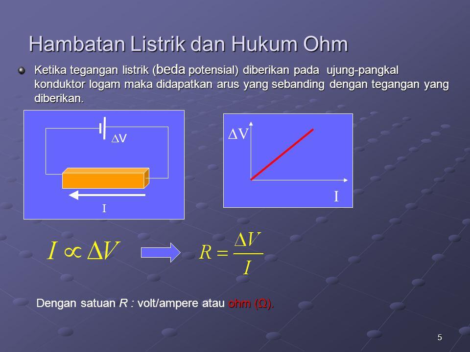5 Hambatan Listrik dan Hukum Ohm Ketika tegangan listrik ( beda potensial) diberikan pada ujung-pangkal konduktor logam maka didapatkan arus yang seba
