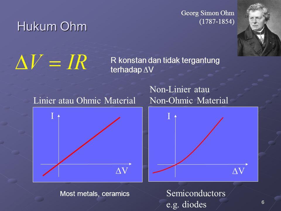 6 Hukum Ohm Georg Simon Ohm (1787-1854) I VV I VV Linier atau Ohmic Material Non-Linier atau Non-Ohmic Material Semiconductors e.g. diodes Most me