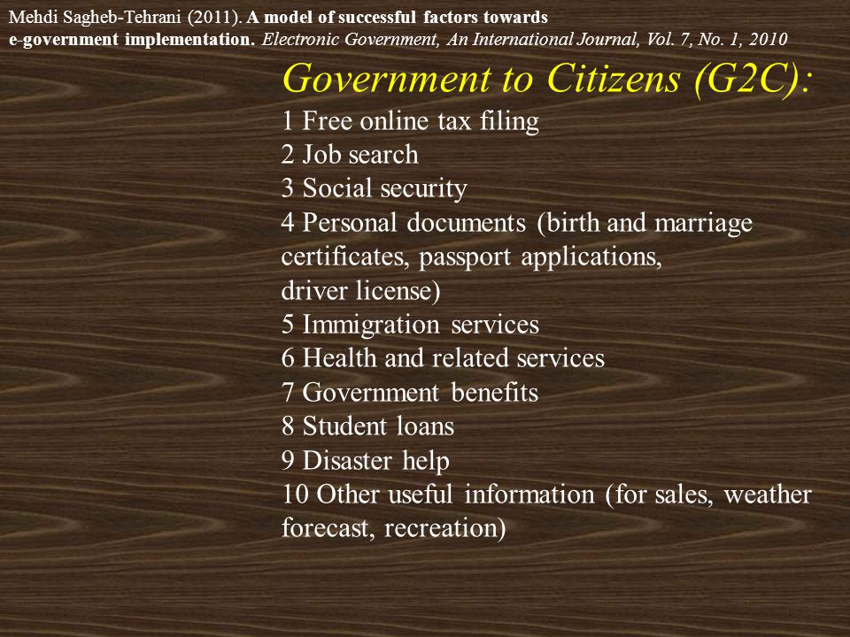 Government to Citizens (G2C): 1 Free online tax filing 2 Job search 3 Social security 4 Personal documents (birth and marriage certificates, passport applications, driver license) 5 Immigration services 6 Health and related services 7 Government benefits 8 Student loans 9 Disaster help 10 Other useful information (for sales, weather forecast, recreation) Mehdi Sagheb-Tehrani (2011).